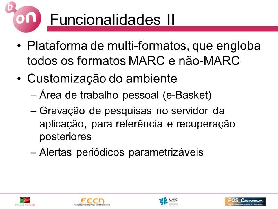 Funcionalidades II Plataforma de multi-formatos, que engloba todos os formatos MARC e não-MARC Customização do ambiente –Área de trabalho pessoal (e-Basket) –Gravação de pesquisas no servidor da aplicação, para referência e recuperação posteriores –Alertas periódicos parametrizáveis