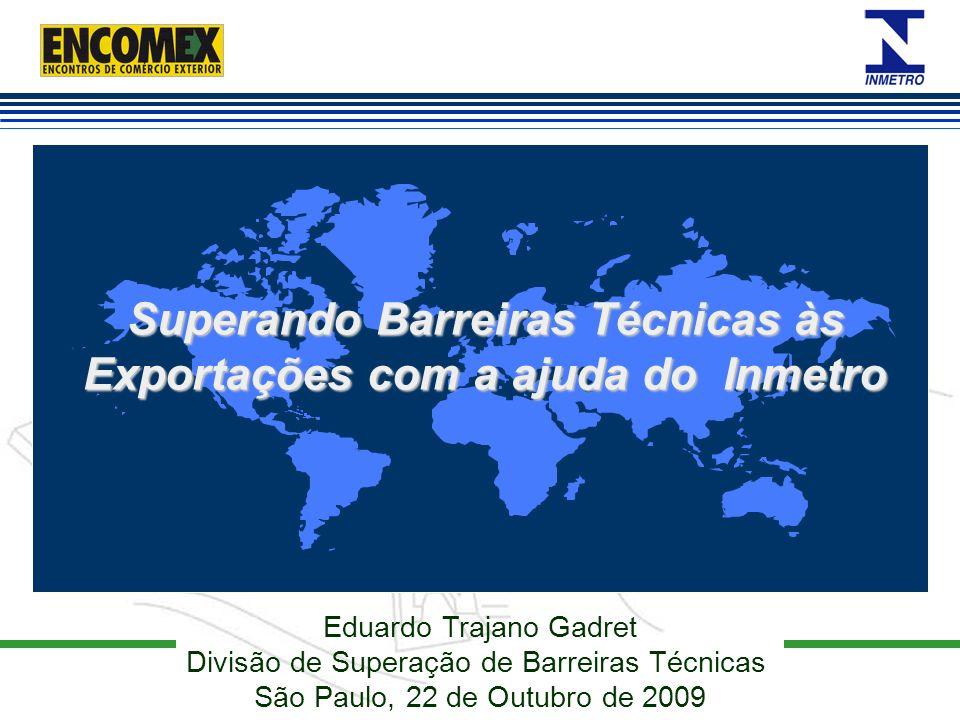Eduardo Trajano Gadret Divisão de Superação de Barreiras Técnicas São Paulo, 22 de Outubro de 2009 Superando Barreiras Técnicas às Exportações com a a