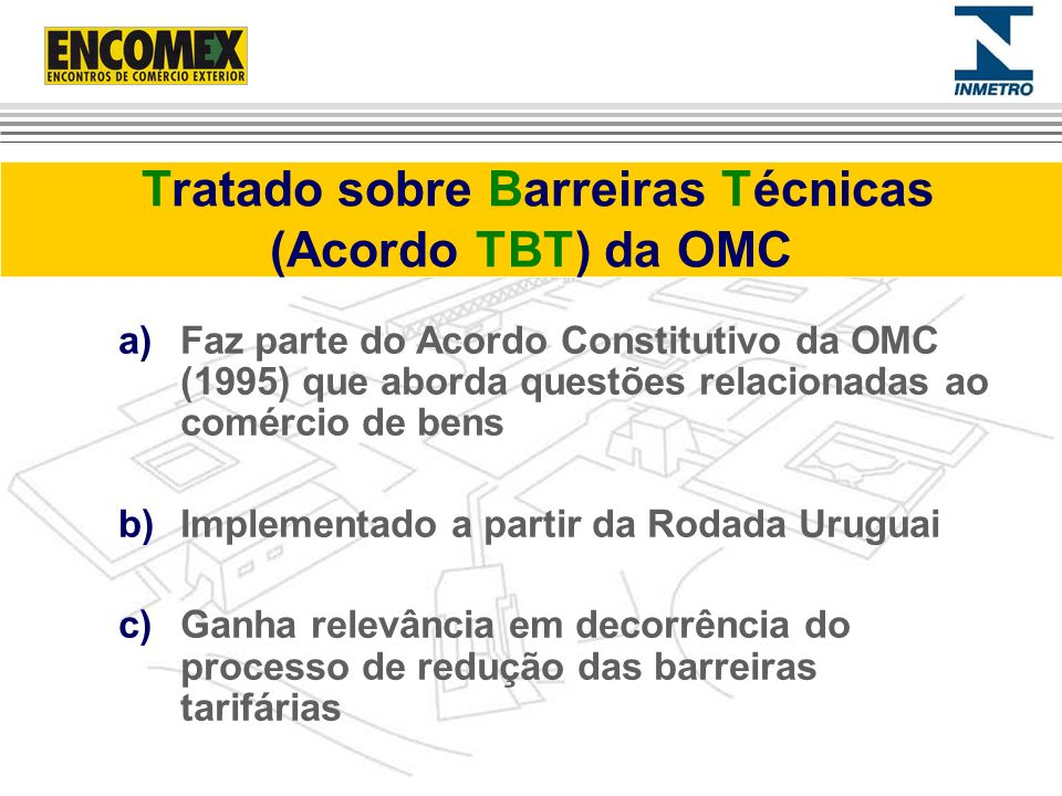 Tratado sobre Barreiras Técnicas (Acordo TBT) da OMC a)Faz parte do Acordo Constitutivo da OMC (1995) que aborda questões relacionadas ao comércio de