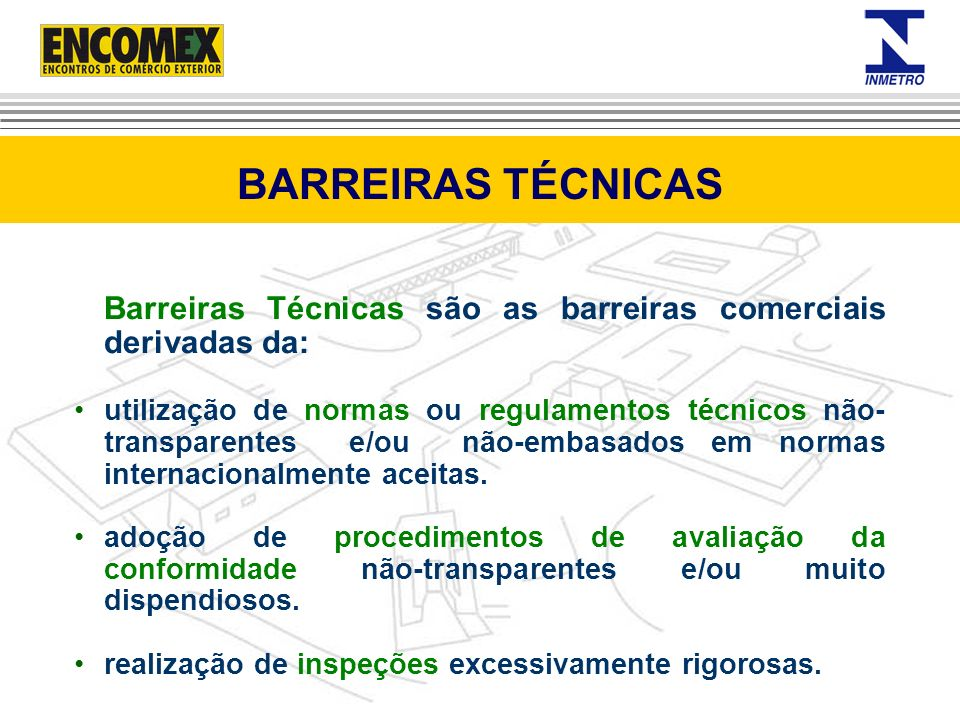 Barreiras Técnicas são as barreiras comerciais derivadas da: utilização de normas ou regulamentos técnicos não- transparentes e/ou não-embasados em no