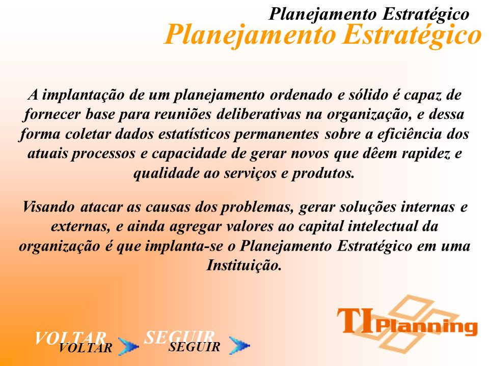 Planejamento Estratégico VOLTAR A implantação de um planejamento ordenado e sólido é capaz de fornecer base para reuniões deliberativas na organização