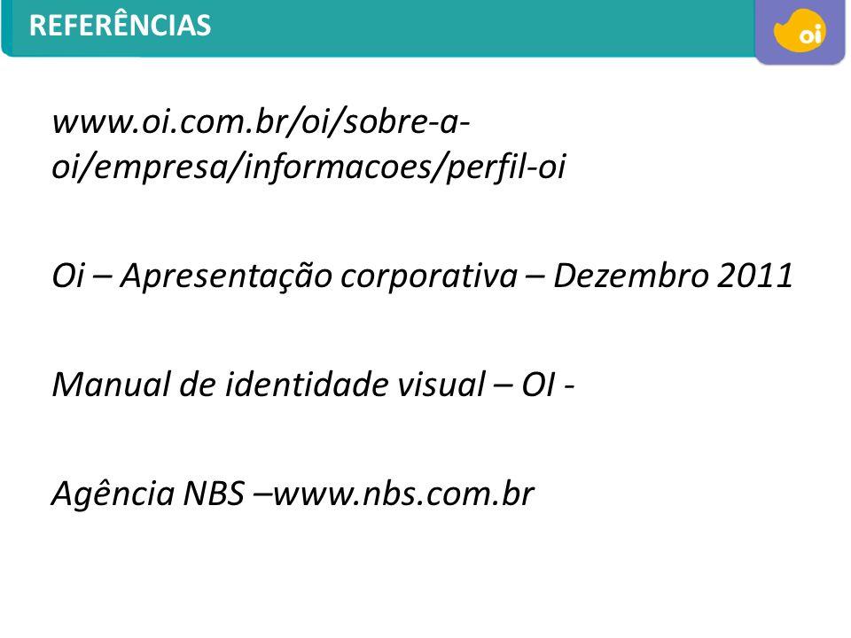 REFERÊNCIAS www.oi.com.br/oi/sobre-a- oi/empresa/informacoes/perfil-oi Oi – Apresentação corporativa – Dezembro 2011 Manual de identidade visual – OI