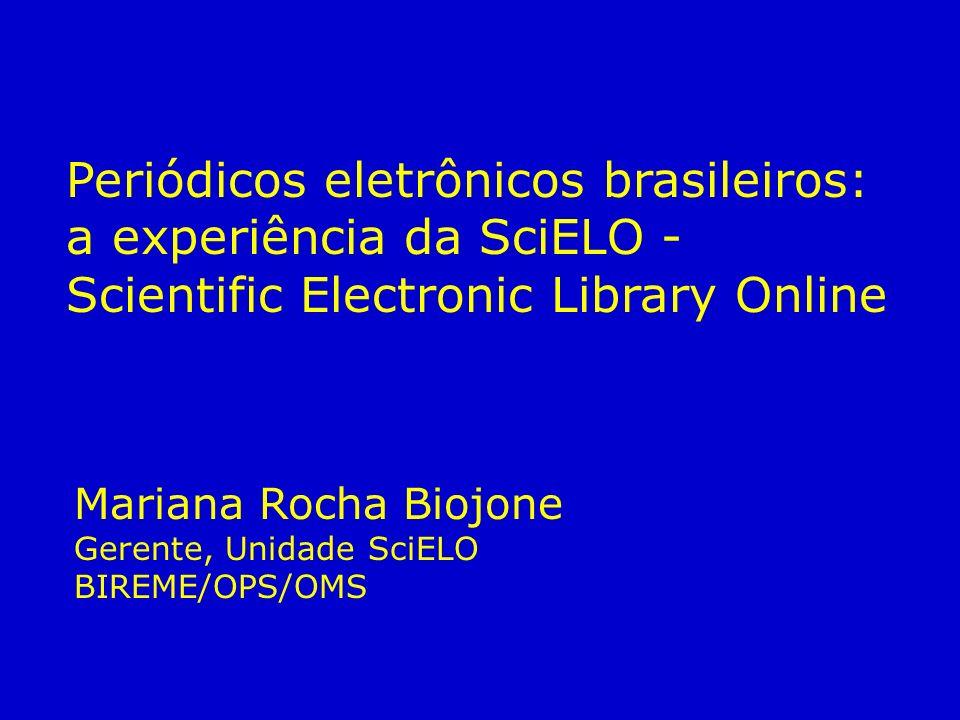 Periódicos eletrônicos brasileiros: a experiência da SciELO - Scientific Electronic Library Online Mariana Rocha Biojone Gerente, Unidade SciELO BIREME/OPS/OMS