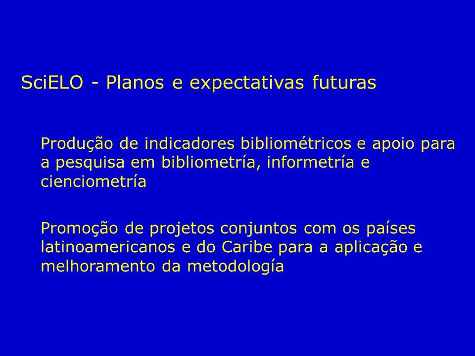 Produção de indicadores bibliométricos e apoio para a pesquisa em bibliometría, informetría e cienciometría Promoção de projetos conjuntos com os países latinoamericanos e do Caribe para a aplicação e melhoramento da metodología SciELO - Planos e expectativas futuras
