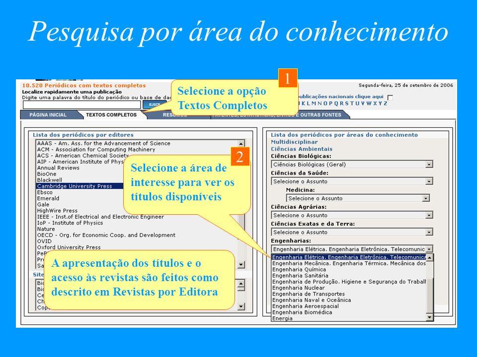 Pesquisa por área do conhecimento A apresentação dos títulos e o acesso às revistas são feitos como descrito em Revistas por Editora Selecione a área