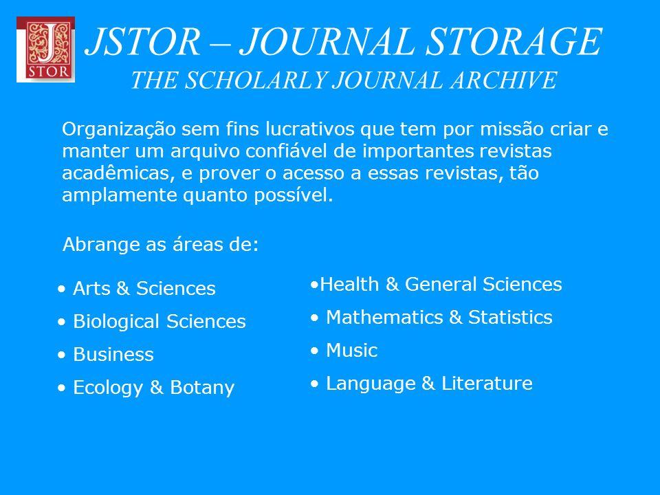 JSTOR – JOURNAL STORAGE THE SCHOLARLY JOURNAL ARCHIVE Abrange as áreas de: Organização sem fins lucrativos que tem por missão criar e manter um arquiv
