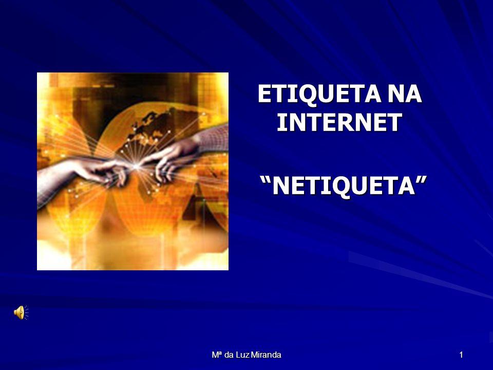 Mª da Luz Miranda 2 Introdução à Etiqueta na Internet Tal como no mundo real existem regras de Etiqueta e Boas Maneiras , também no Mundo Virtual existem regras de conduta.