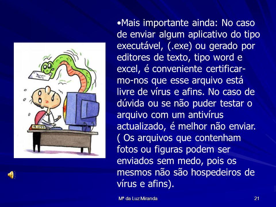 Mª da Luz Miranda 21 Mais importante ainda: No caso de enviar algum aplicativo do tipo executável, (.exe) ou gerado por editores de texto, tipo word e