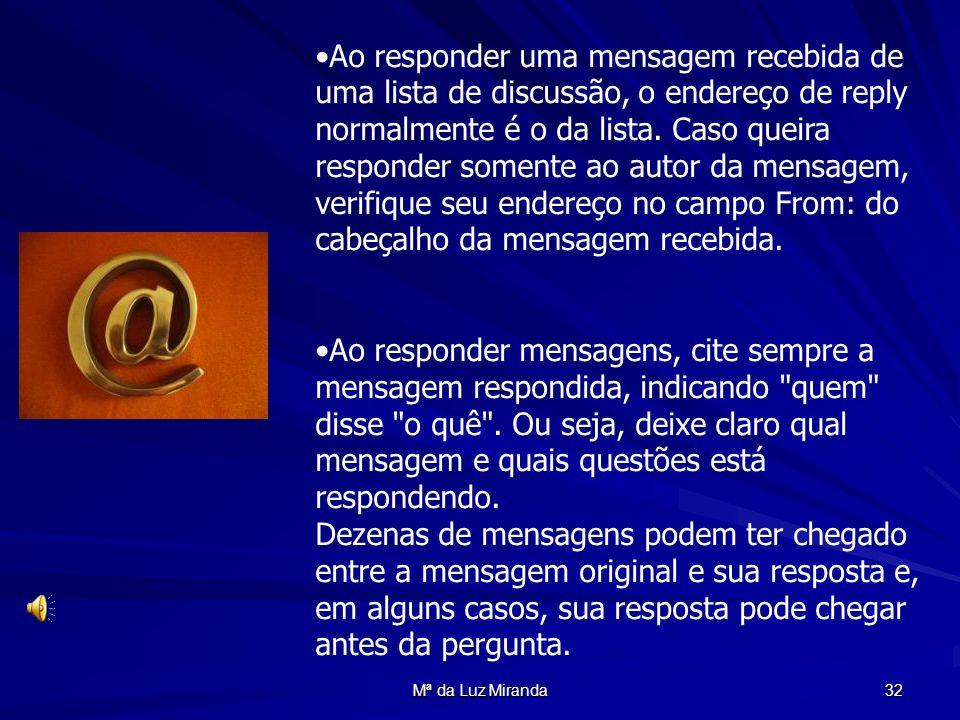 Mª da Luz Miranda 32 Ao responder uma mensagem recebida de uma lista de discussão, o endereço de reply normalmente é o da lista. Caso queira responder