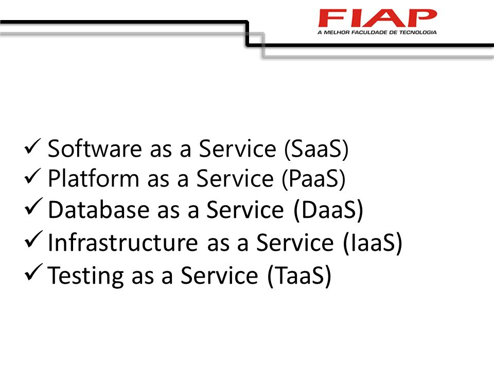 Software as a Service (SaaS) Platform as a Service (PaaS) Database as a Service (DaaS) Infrastructure as a Service (IaaS) Testing as a Service (TaaS)