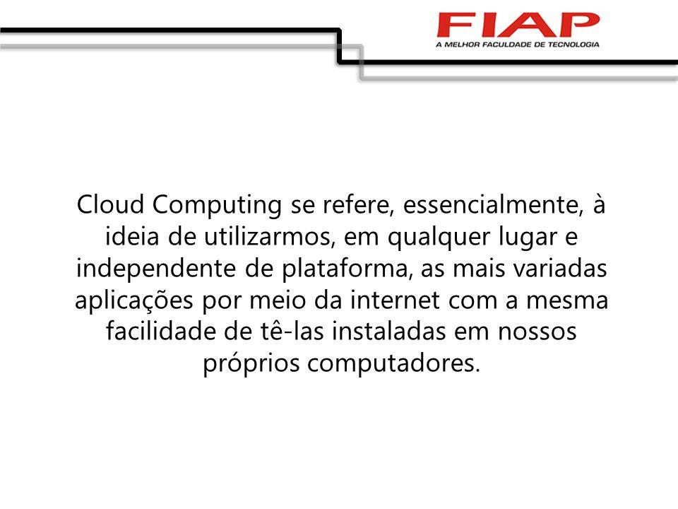 Cloud Computing se refere, essencialmente, à ideia de utilizarmos, em qualquer lugar e independente de plataforma, as mais variadas aplicações por mei