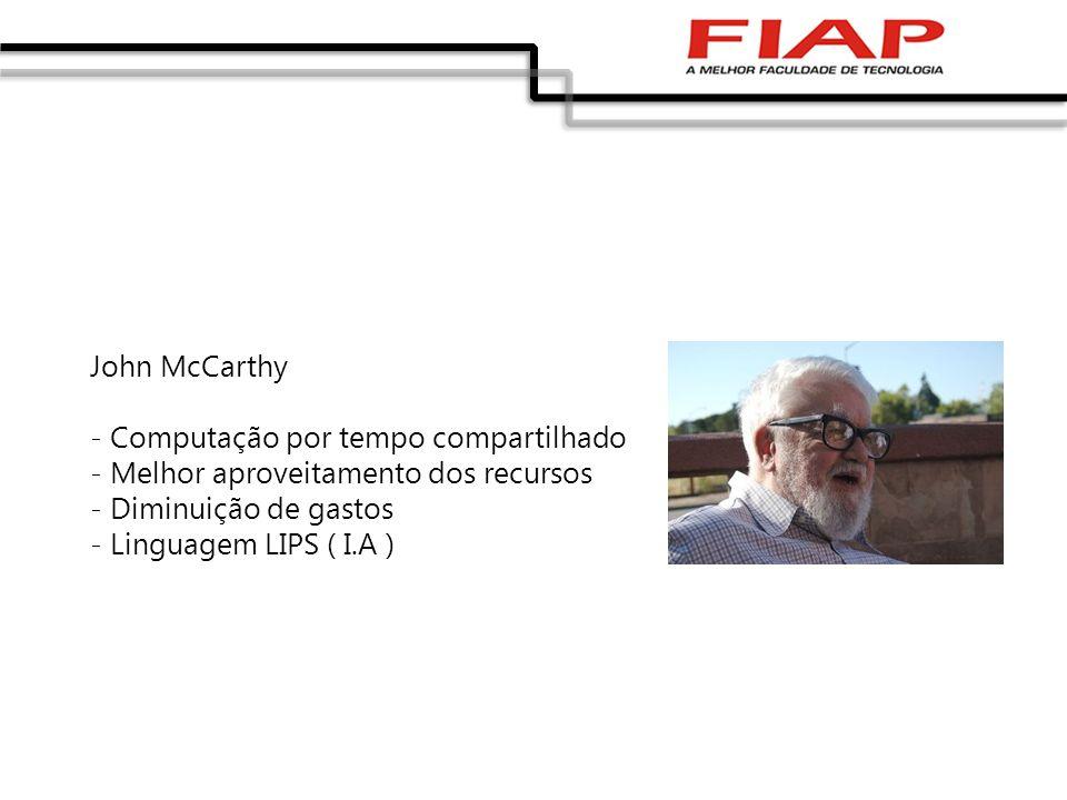 John McCarthy - Computação por tempo compartilhado - Melhor aproveitamento dos recursos - Diminuição de gastos - Linguagem LIPS ( I.A )