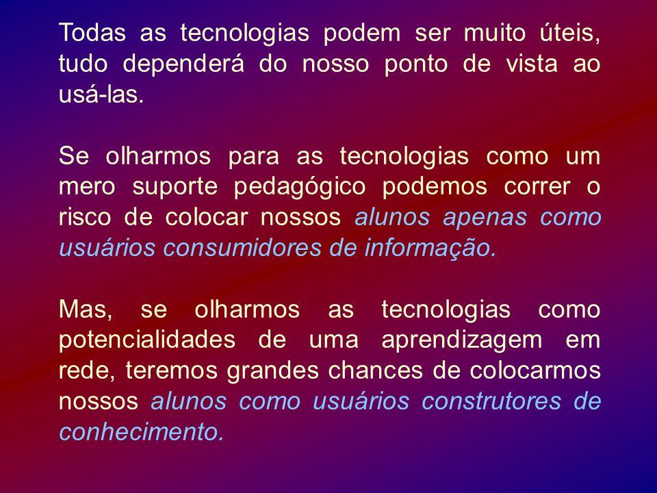 Todas as tecnologias podem ser muito úteis, tudo dependerá do nosso ponto de vista ao usá-las. Se olharmos para as tecnologias como um mero suporte pe