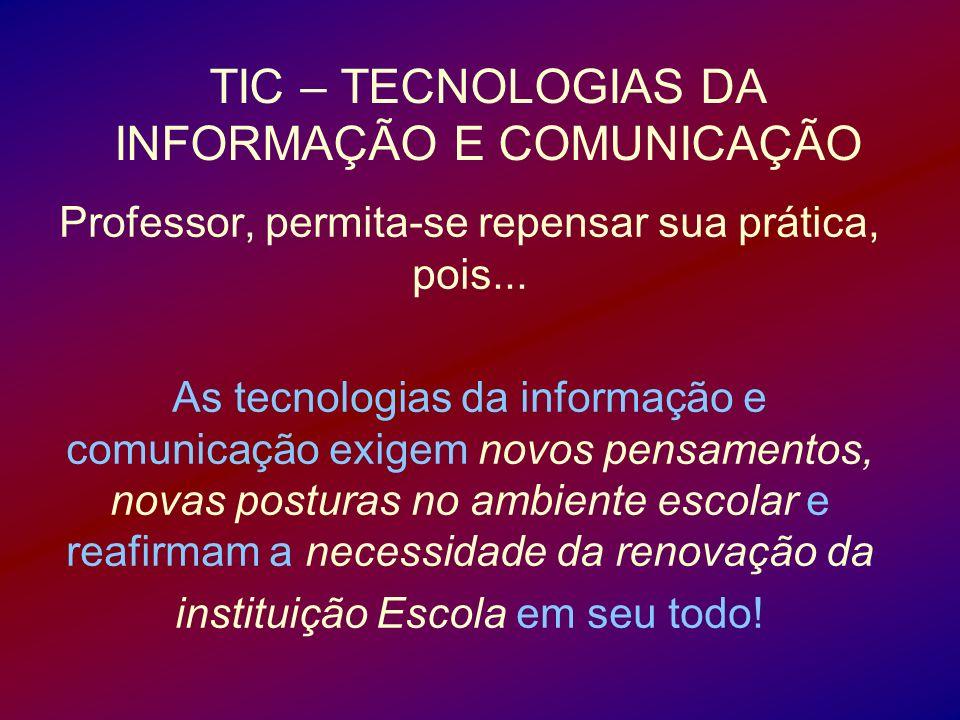 TIC – TECNOLOGIAS DA INFORMAÇÃO E COMUNICAÇÃO Professor, permita-se repensar sua prática, pois... As tecnologias da informação e comunicação exigem no