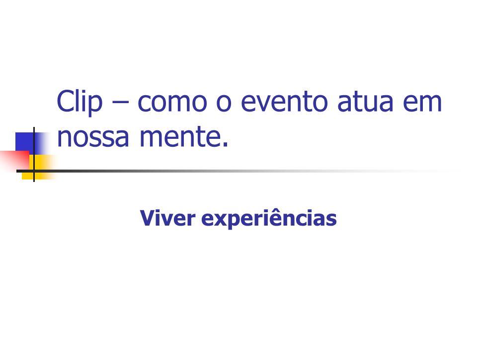 Clip – como o evento atua em nossa mente. Viver experiências
