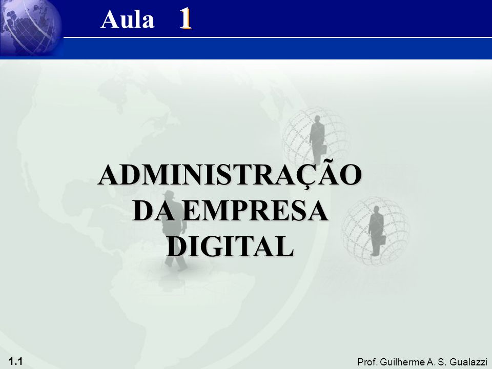 1.1 Prof. Guilherme A. S. Gualazzi 1 1 ADMINISTRAÇÃO DA EMPRESA DIGITAL Aula