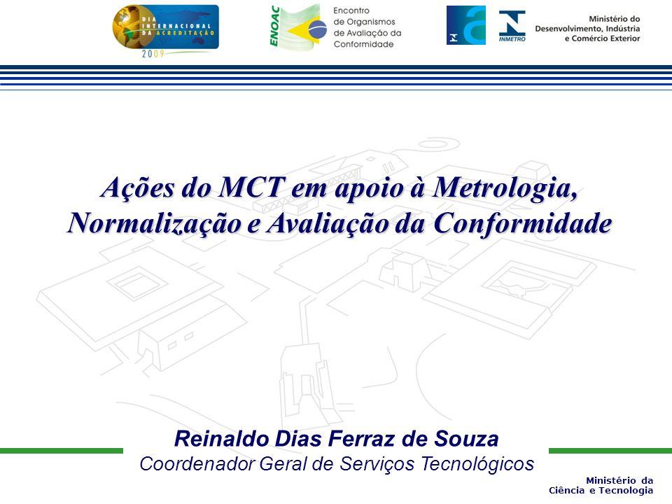 Reinaldo Dias Ferraz de Souza Coordenador Geral de Serviços Tecnológicos Ações do MCT em apoio à Metrologia, Normalização e Avaliação da Conformidade Ministério da Ciência e Tecnologia