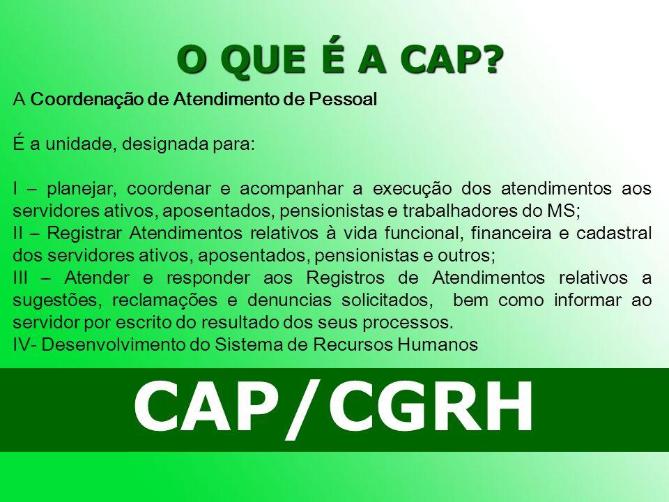 O QUE É A CAP? CAP/CGRH A Coordenação de Atendimento de Pessoal É a unidade, designada para: I – planejar, coordenar e acompanhar a execução dos atend