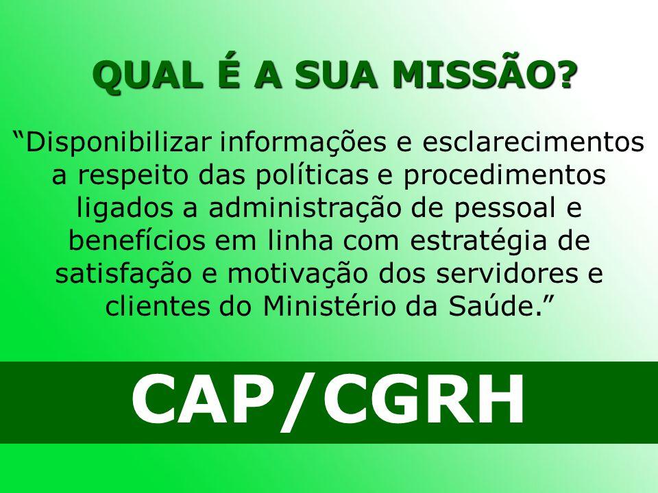 QUAL É A SUA MISSÃO? CAP/CGRH Disponibilizar informações e esclarecimentos a respeito das políticas e procedimentos ligados a administração de pessoal