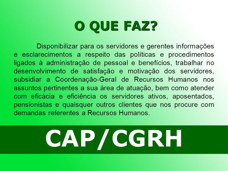 O QUE FAZ? CAP/CGRH Disponibilizar para os servidores e gerentes informações e esclarecimentos a respeito das políticas e procedimentos ligados à admi