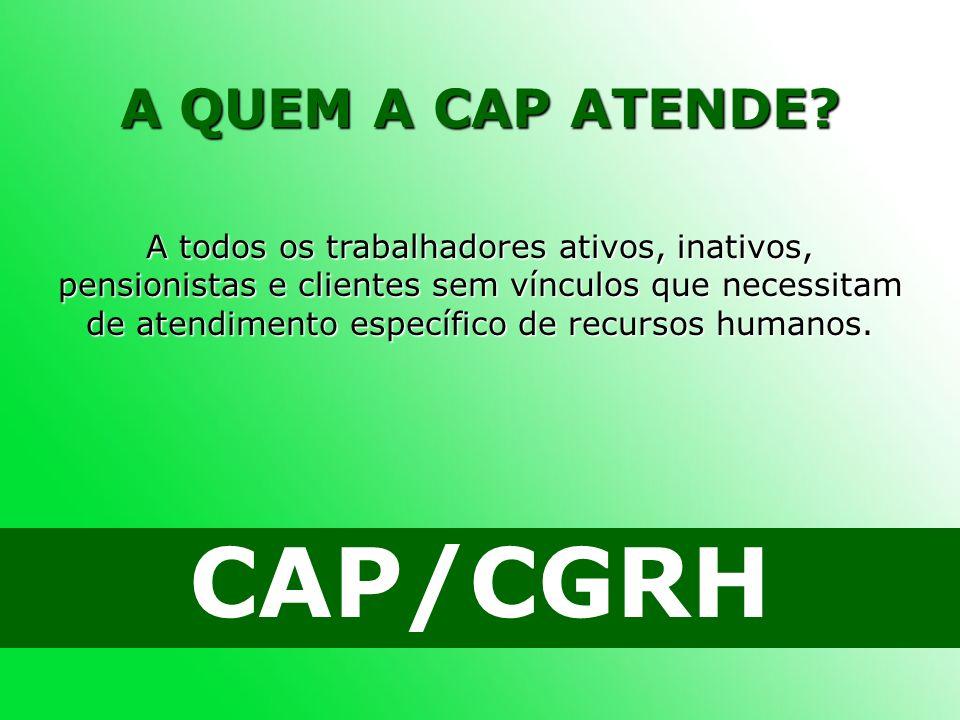 A QUEM A CAP ATENDE? CAP/CGRH A todos os trabalhadores ativos, inativos, pensionistas e clientes sem vínculos que necessitam de atendimento específico