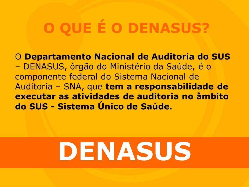 O QUE É O DENASUS? DENASUS O Departamento Nacional de Auditoria do SUS – DENASUS, órgão do Ministério da Saúde, é o componente federal do Sistema Naci