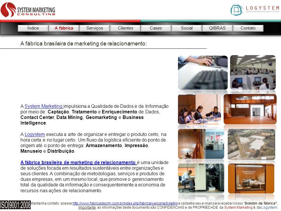 Mantenha contato: acesse http://www.fabricadecrm.com.br/index.php/fabrica/welcome/boletim e cadastre seu e-mail para receber nosso Boletim da fábrica.http://www.fabricadecrm.com.br/index.php/fabrica/welcome/boletim Importante: as informações deste documento são CONFIDENCIAIS e de PROPRIEDADE da System Marketing & da Logystem.