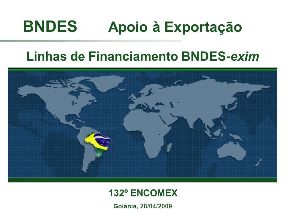 BNDES Apoio à Exportação 132º ENCOMEX Goiânia, 28/04/2009 Linhas de Financiamento BNDES-exim