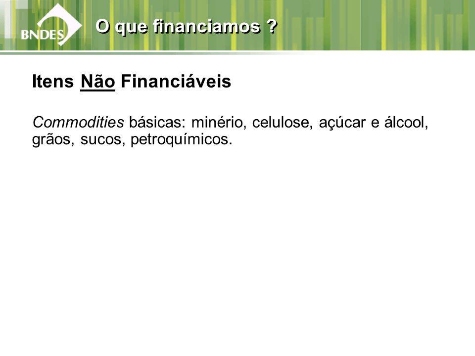 O que financiamos ? Itens Não Financiáveis Commodities básicas: minério, celulose, açúcar e álcool, grãos, sucos, petroquímicos.