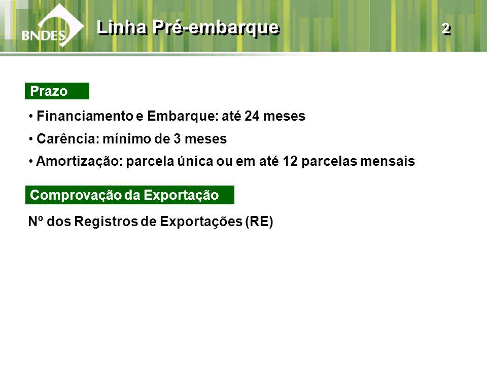 Linha Pré-embarque 2 Prazo Financiamento e Embarque: até 24 meses Carência: mínimo de 3 meses Amortização: parcela única ou em até 12 parcelas mensais Comprovação da Exportação Nº dos Registros de Exportações (RE)