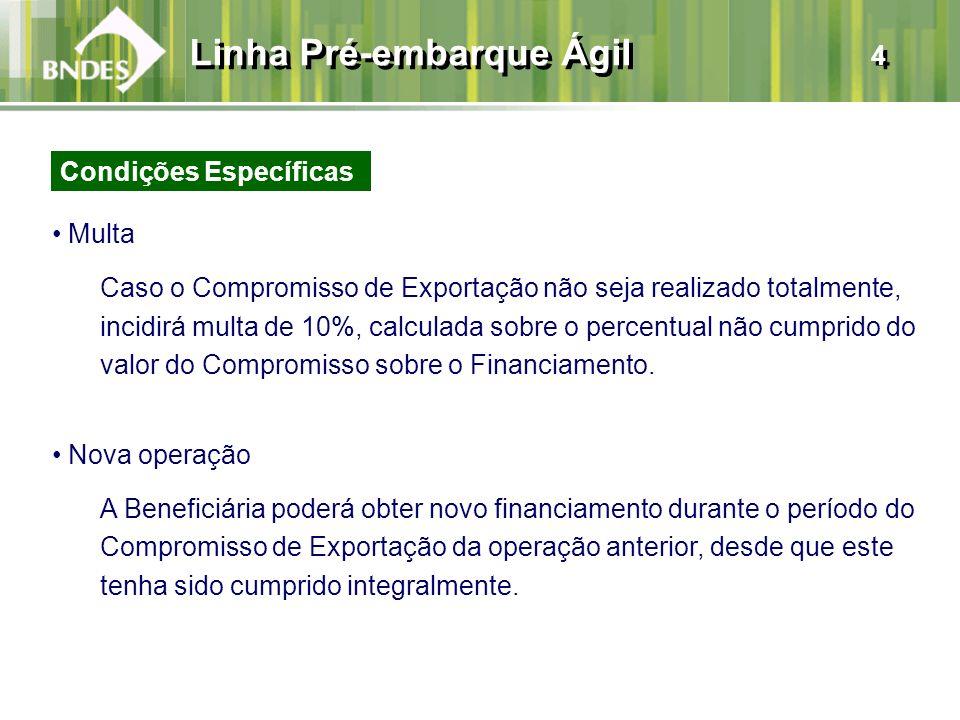 Linha Pré-embarque Ágil 4 Multa Caso o Compromisso de Exportação não seja realizado totalmente, incidirá multa de 10%, calculada sobre o percentual não cumprido do valor do Compromisso sobre o Financiamento.