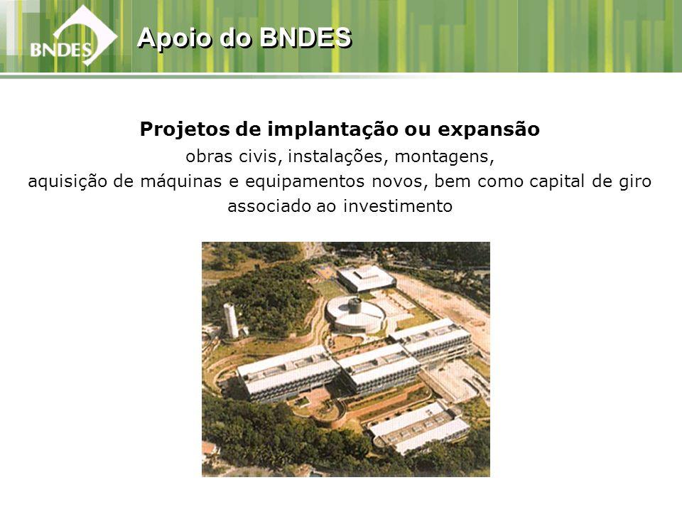 Apoio do BNDES Projetos de implantação ou expansão obras civis, instalações, montagens, aquisição de máquinas e equipamentos novos, bem como capital d