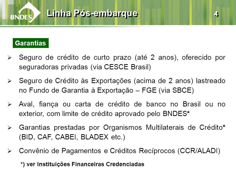 Seguro de crédito de curto prazo (até 2 anos), oferecido por seguradoras privadas (via CESCE Brasil) Seguro de Crédito às Exportações (acima de 2 anos) lastreado no Fundo de Garantia à Exportação – FGE (via SBCE) Aval, fiança ou carta de crédito de banco no Brasil ou no exterior, com limite de crédito aprovado pelo BNDES* Garantias prestadas por Organismos Multilaterais de Crédito* (BID, CAF, CABEI, BLADEX etc.) Convênio de Pagamentos e Créditos Recíprocos (CCR/ALADI) Linha Pós-embarque 4 *) ver Instituições Financeiras Credenciadas Garantias
