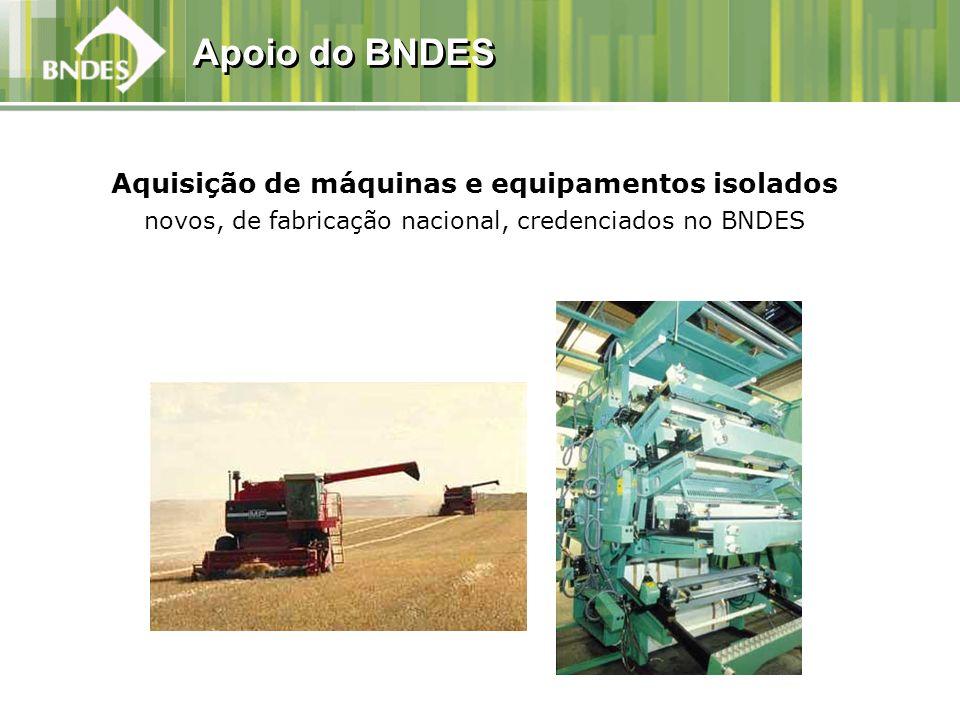 Apoio do BNDES Aquisição de máquinas e equipamentos isolados novos, de fabricação nacional, credenciados no BNDES