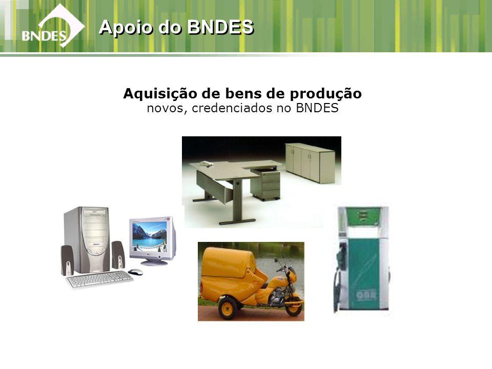 Apoio do BNDES Aquisição de bens de produção novos, credenciados no BNDES