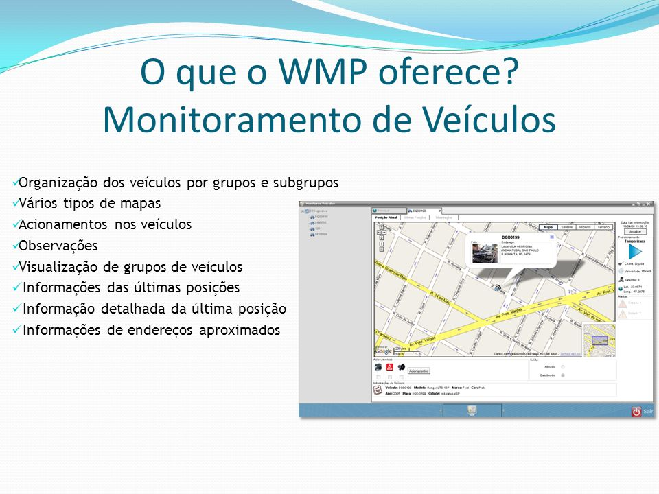 O que o WMP oferece? Monitoramento de Veículos Organização dos veículos por grupos e subgrupos Vários tipos de mapas Acionamentos nos veículos Observa