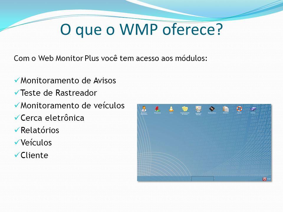 O que o WMP oferece? Com o Web Monitor Plus você tem acesso aos módulos: Monitoramento de Avisos Teste de Rastreador Monitoramento de veículos Cerca e