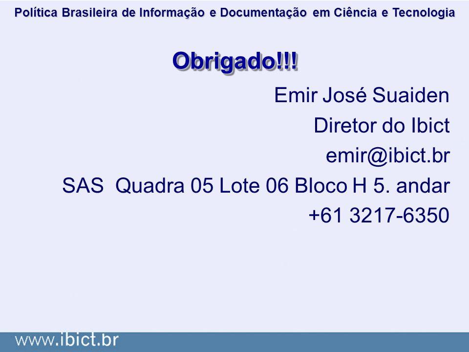 Obrigado!!!Obrigado!!! Emir José Suaiden Diretor do Ibict emir@ibict.br SAS Quadra 05 Lote 06 Bloco H 5. andar +61 3217-6350 Política Brasileira de In