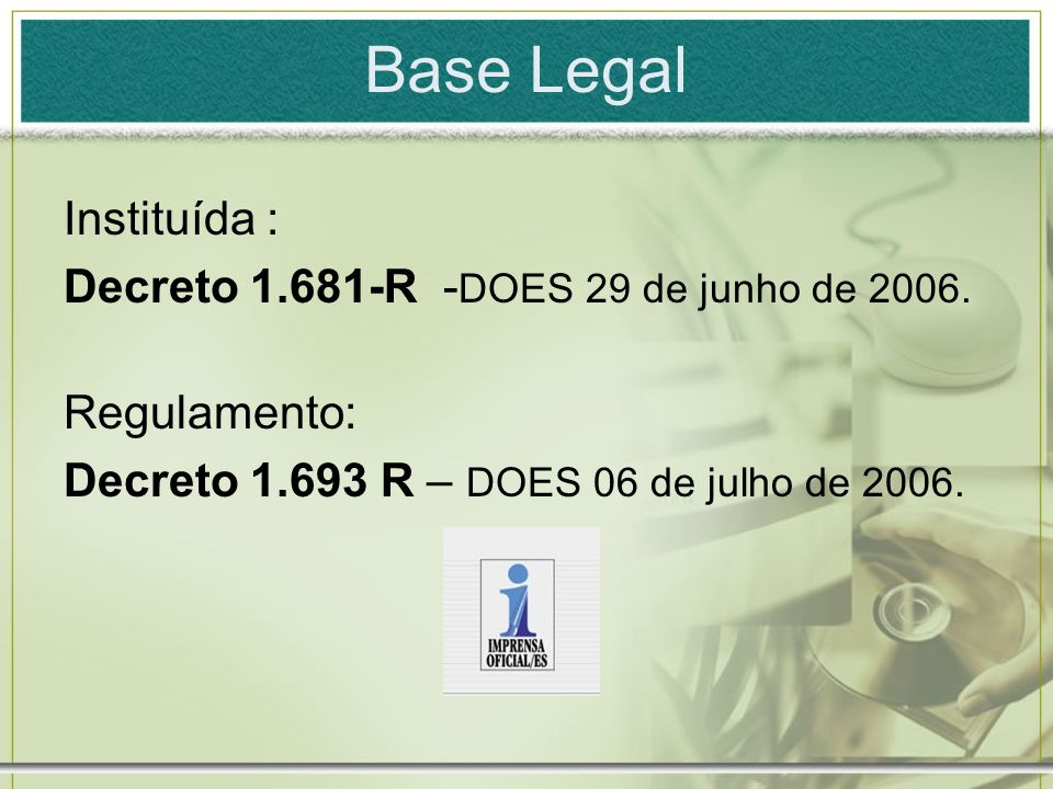Base Legal Instituída : Decreto 1.681-R - DOES 29 de junho de 2006. Regulamento: Decreto 1.693 R – DOES 06 de julho de 2006.
