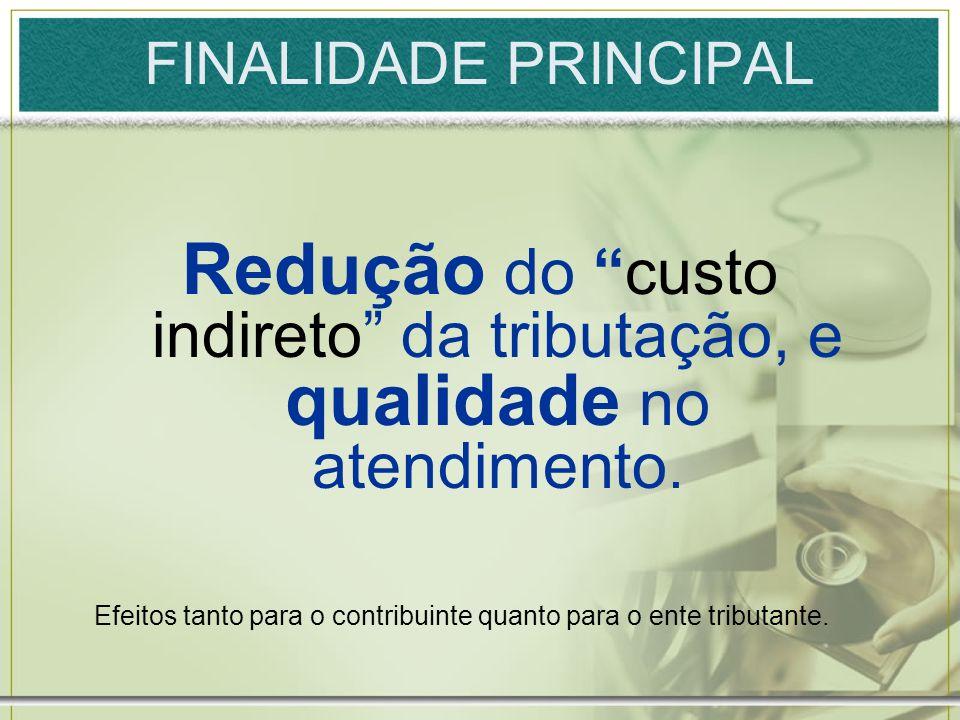 FINALIDADE PRINCIPAL Redução do custo indireto da tributação, e qualidade no atendimento. Efeitos tanto para o contribuinte quanto para o ente tributa