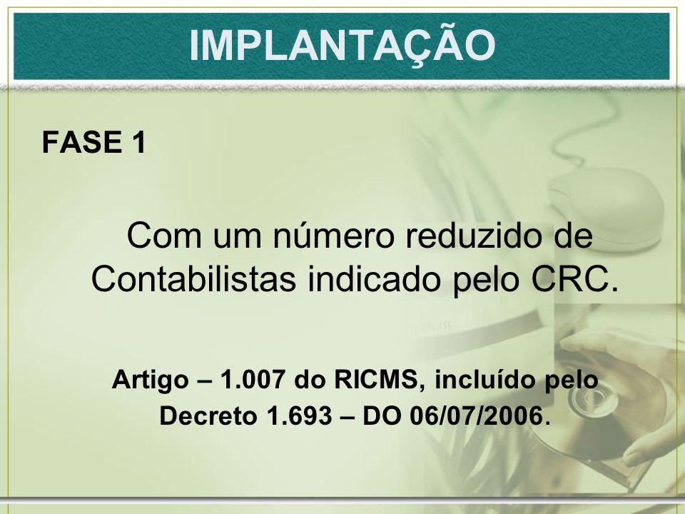 IMPLANTAÇÃO FASE 1 Com um número reduzido de Contabilistas indicado pelo CRC. Artigo – 1.007 do RICMS, incluído pelo Decreto 1.693 – DO 06/07/2006.