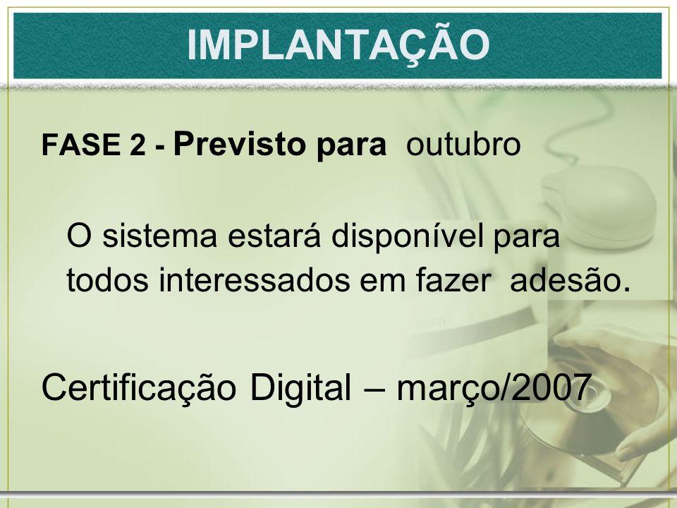 IMPLANTAÇÃO FASE 2 - Previsto para outubro O sistema estará disponível para todos interessados em fazer adesão. Certificação Digital – março/2007