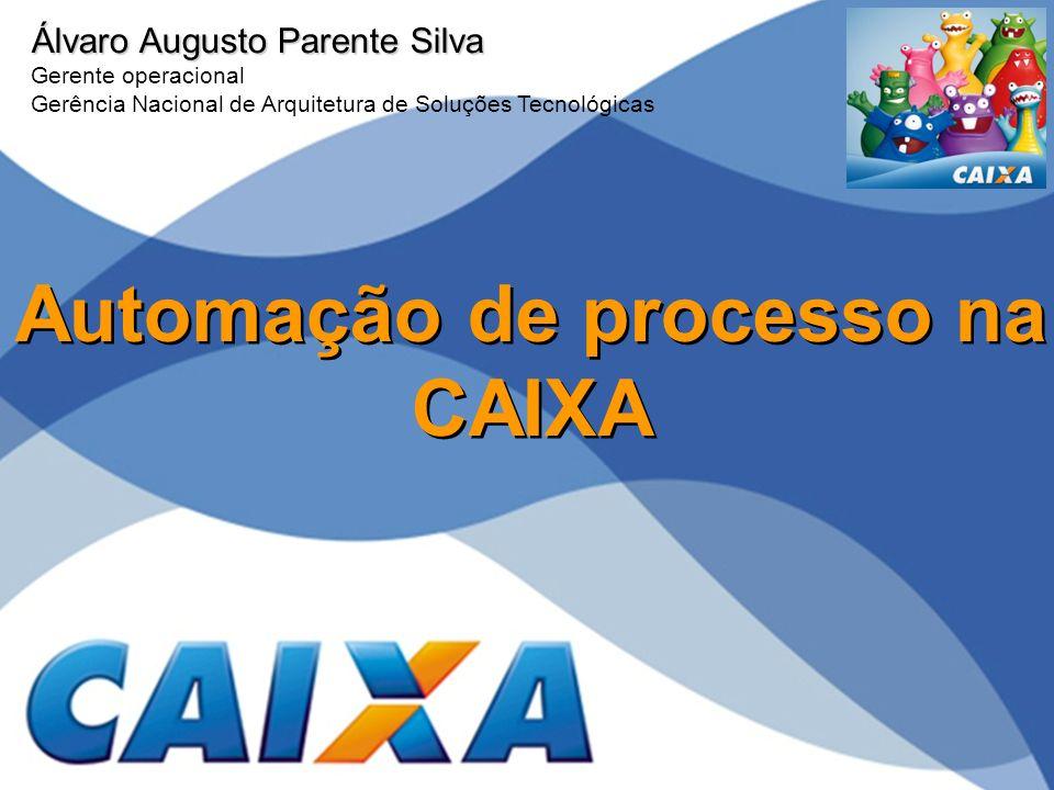 Automação de processo na CAIXA Álvaro Augusto Parente Silva Gerente operacional Gerência Nacional de Arquitetura de Soluções Tecnológicas