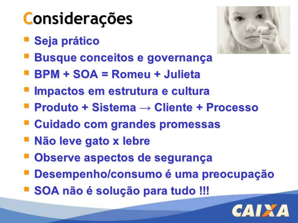 Considerações Seja prático Seja prático Busque conceitos e governança Busque conceitos e governança BPM + SOA = Romeu + Julieta BPM + SOA = Romeu + Ju