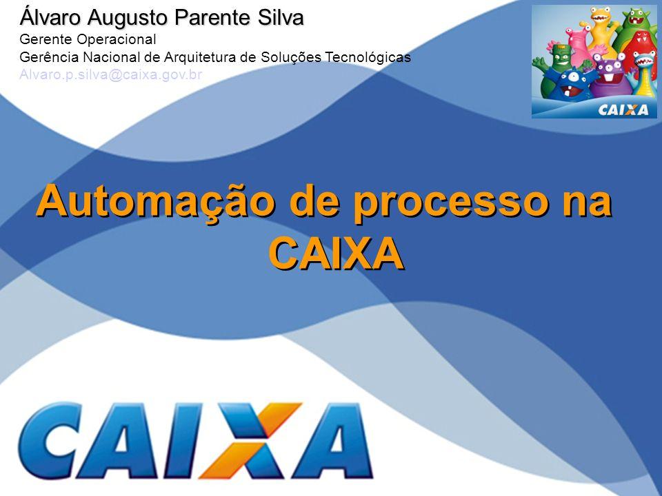 Automação de processo na CAIXA Álvaro Augusto Parente Silva Gerente Operacional Gerência Nacional de Arquitetura de Soluções Tecnológicas Alvaro.p.sil