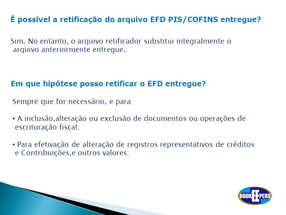 É possível a retificação do arquivo EFD PIS/COFINS entregue? Sim. No entanto, o arquivo retificador substitui integralmente o arquivo anteriormente en