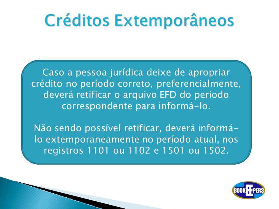 Créditos Extemporâneos Caso a pessoa jurídica deixe de apropriar crédito no período correto, preferencialmente, deverá retificar o arquivo EFD do perí