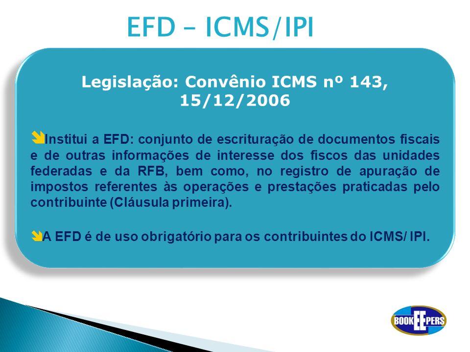 EFD – ICMS/IPI Legislação: Convênio ICMS nº 143, 15/12/2006 Institui a EFD: conjunto de escrituração de documentos fiscais e de outras informações de