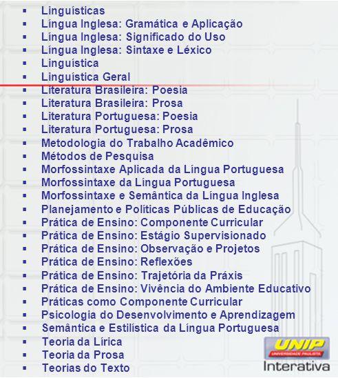 Linguísticas Língua Inglesa: Gramática e Aplicação Língua Inglesa: Significado do Uso Língua Inglesa: Sintaxe e Léxico Linguística Linguística Geral Literatura Brasileira: Poesia Literatura Brasileira: Prosa Literatura Portuguesa: Poesia Literatura Portuguesa: Prosa Metodologia do Trabalho Acadêmico Métodos de Pesquisa Morfossintaxe Aplicada da Língua Portuguesa Morfossintaxe da Língua Portuguesa Morfossintaxe e Semântica da Língua Inglesa Planejamento e Políticas Públicas de Educação Prática de Ensino: Componente Curricular Prática de Ensino: Estágio Supervisionado Prática de Ensino: Observação e Projetos Prática de Ensino: Reflexões Prática de Ensino: Trajetória da Práxis Prática de Ensino: Vivência do Ambiente Educativo Práticas como Componente Curricular Psicologia do Desenvolvimento e Aprendizagem Semântica e Estilística da Língua Portuguesa Teoria da Lírica Teoria da Prosa Teorias do Texto