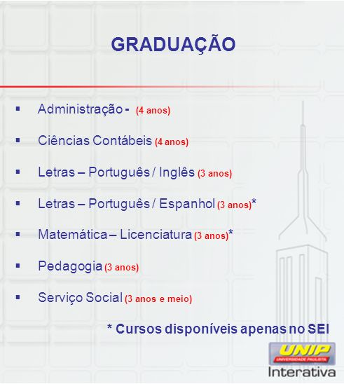 GRADUAÇÃO Administração - (4 anos) Ciências Contábeis (4 anos) Letras – Português / Inglês (3 anos) Letras – Português / Espanhol (3 anos) * Matemática – Licenciatura (3 anos) * Pedagogia (3 anos) Serviço Social (3 anos e meio) * Cursos disponíveis apenas no SEI